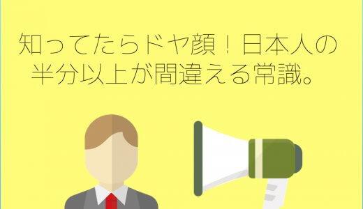 知ってたらドヤ顔!日本人の半分以上が間違える常識