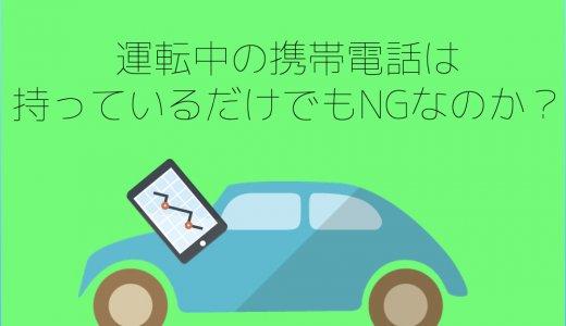 運転中の携帯電話は持っているだけでもNGなのか?