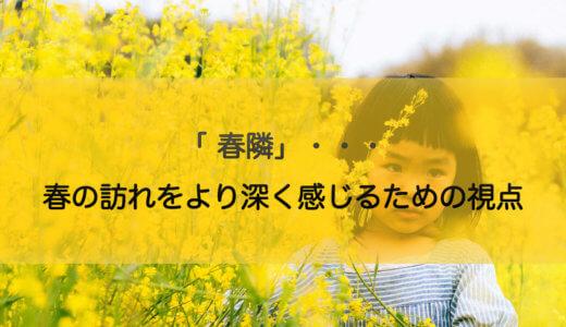 「 春隣」・・・春の訪れをより深く感じるための視点