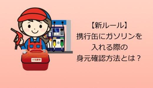 【新ルール】携行缶にガソリンを入れる際の身元確認の方法とは?