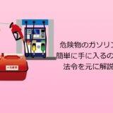 危険物のガソリンは簡単に手に入るのか?法令を元に解説!