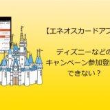 【エネオスカードアプリ】ディズニーなどのキャンペーン参加登録ができない?